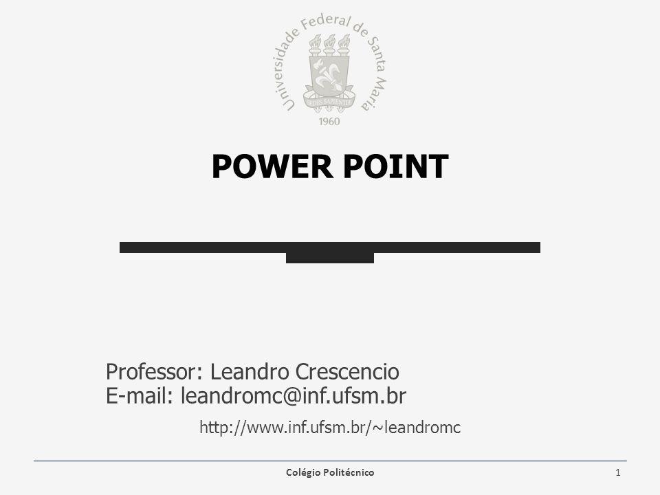 POWER POINT Professor: Leandro Crescencio E-mail: leandromc@inf.ufsm.br http://www.inf.ufsm.br/~leandromc Colégio Politécnico1