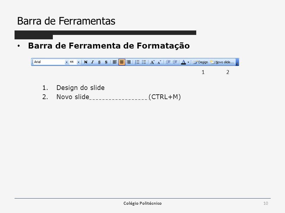 Barra de Ferramentas Barra de Ferramenta de Formatação 1.Design do slide 2.Novo slide(CTRL+M) Colégio Politécnico10 1 2