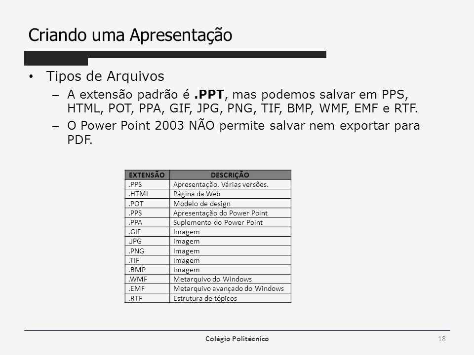 Criando uma Apresentação Tipos de Arquivos – A extensão padrão é.PPT, mas podemos salvar em PPS, HTML, POT, PPA, GIF, JPG, PNG, TIF, BMP, WMF, EMF e R