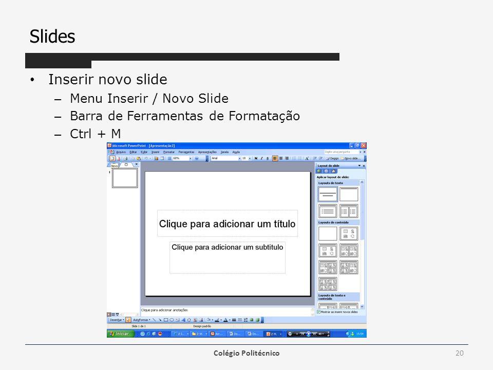 Slides Inserir novo slide – Menu Inserir / Novo Slide – Barra de Ferramentas de Formatação – Ctrl + M Colégio Politécnico20