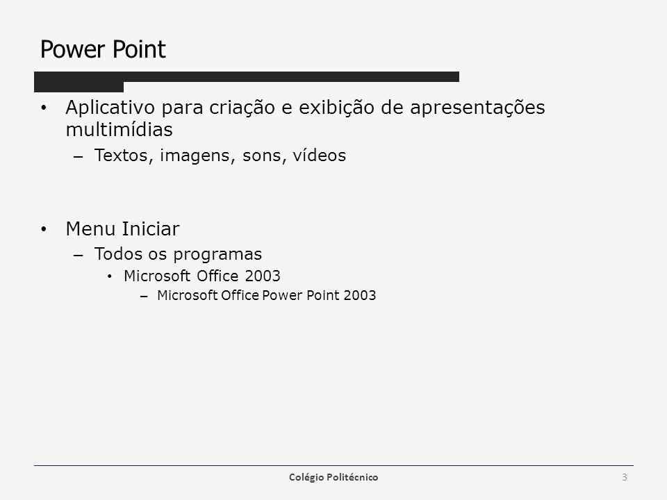 Power Point Aplicativo para criação e exibição de apresentações multimídias – Textos, imagens, sons, vídeos Menu Iniciar – Todos os programas Microsof