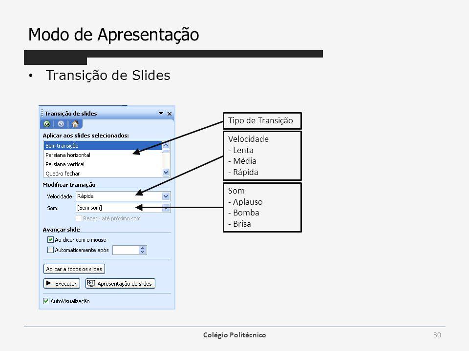 Modo de Apresentação Transição de Slides Colégio Politécnico30 Velocidade - Lenta - Média - Rápida Som - Aplauso - Bomba - Brisa Tipo de Transição