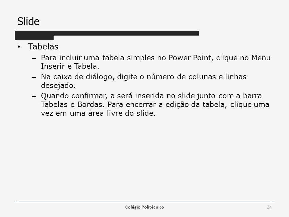 Slide Tabelas – Para incluir uma tabela simples no Power Point, clique no Menu Inserir e Tabela. – Na caixa de diálogo, digite o número de colunas e l