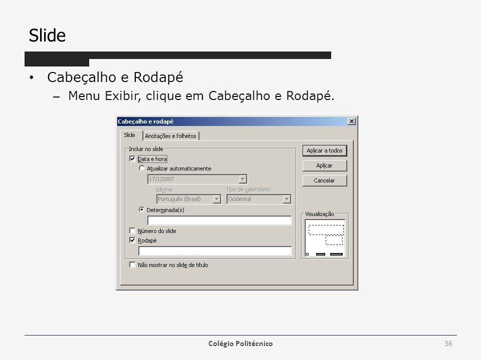 Slide Cabeçalho e Rodapé – Menu Exibir, clique em Cabeçalho e Rodapé. Colégio Politécnico36