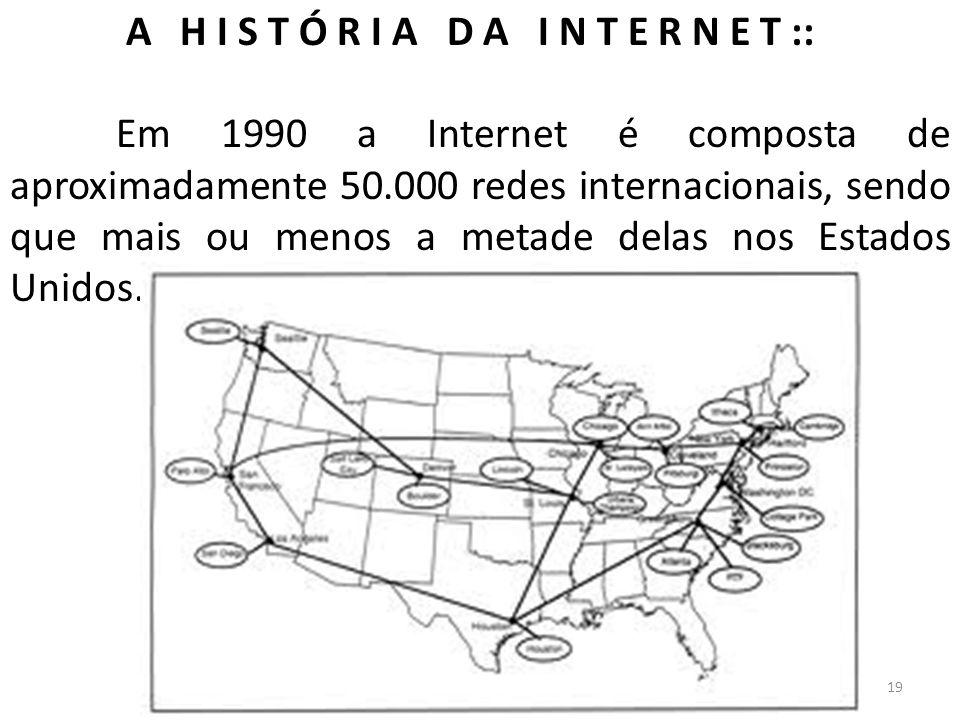 A H I S T Ó R I A D A I N T E R N E T :: Em 1990 a Internet é composta de aproximadamente 50.000 redes internacionais, sendo que mais ou menos a metad