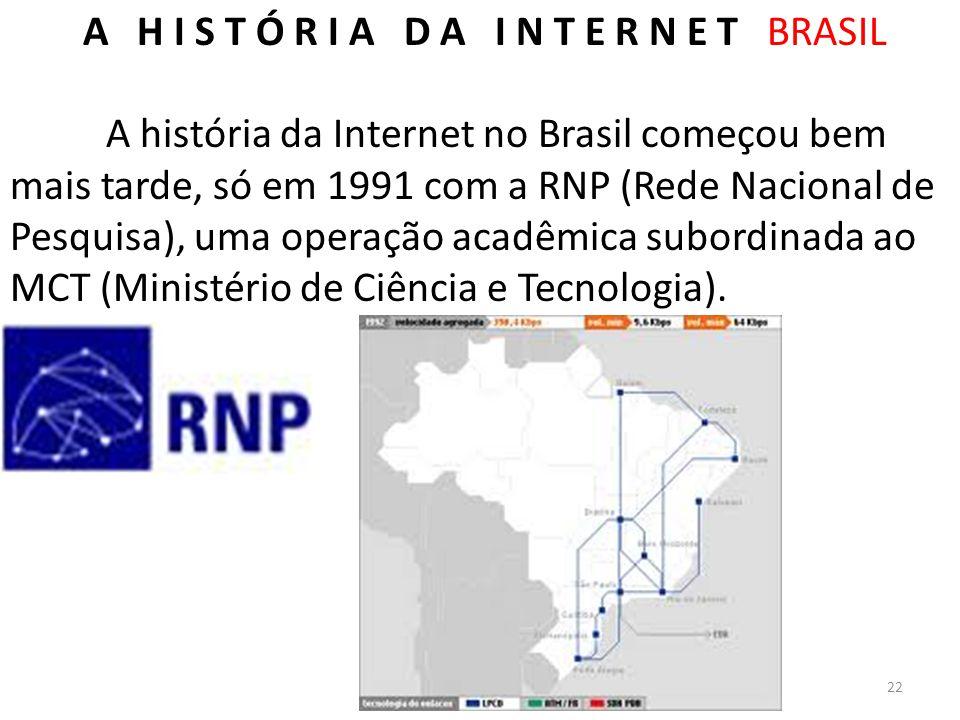 A H I S T Ó R I A D A I N T E R N E T BRASIL A história da Internet no Brasil começou bem mais tarde, só em 1991 com a RNP (Rede Nacional de Pesquisa)