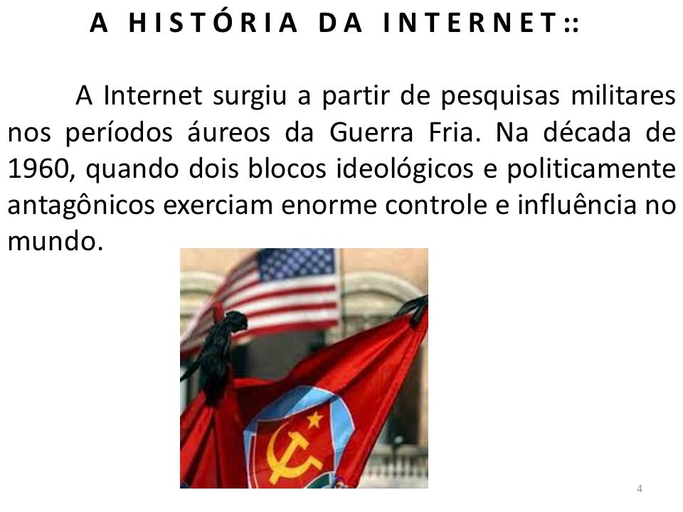 A H I S T Ó R I A D A I N T E R N E T :: A Internet surgiu a partir de pesquisas militares nos períodos áureos da Guerra Fria. Na década de 1960, quan