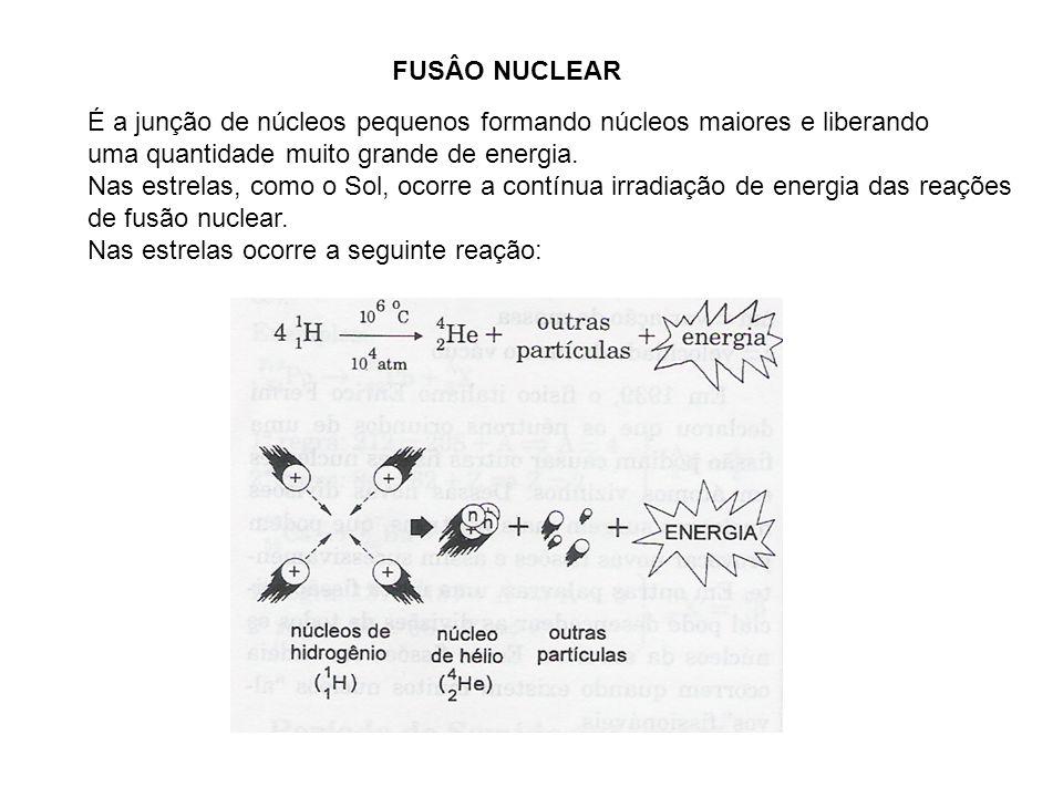 FUSÂO NUCLEAR É a junção de núcleos pequenos formando núcleos maiores e liberando uma quantidade muito grande de energia. Nas estrelas, como o Sol, oc