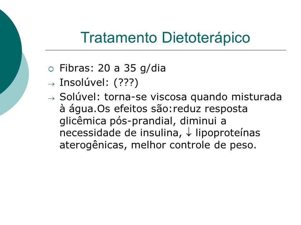 Tratamento Dietoterápico  Fibras: 20 a 35 g/dia  Insolúvel: (???)  Solúvel: torna-se viscosa quando misturada à água.Os efeitos são:reduz resposta glicêmica pós-prandial, diminui a necessidade de insulina,  lipoproteínas aterogênicas, melhor controle de peso.