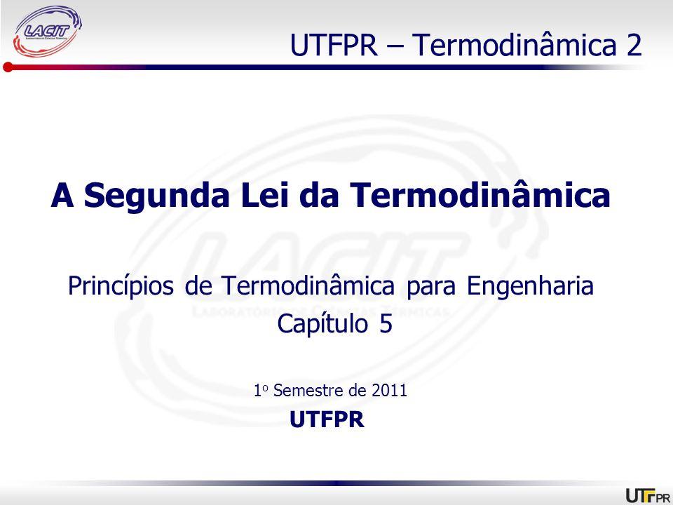 UTFPR – Termodinâmica 2 A Segunda Lei da Termodinâmica Princípios de Termodinâmica para Engenharia Capítulo 5 1 o Semestre de 2011 UTFPR