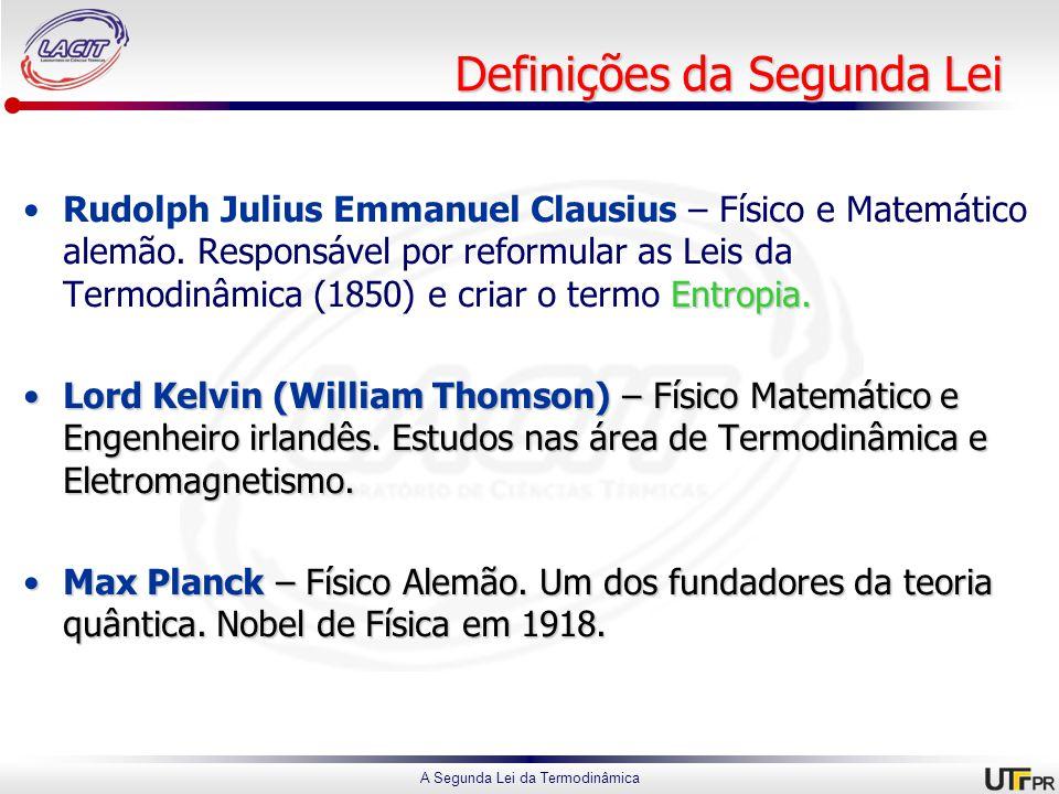 A Segunda Lei da Termodinâmica Definições da Segunda Lei Entropia.Rudolph Julius Emmanuel Clausius – Físico e Matemático alemão.