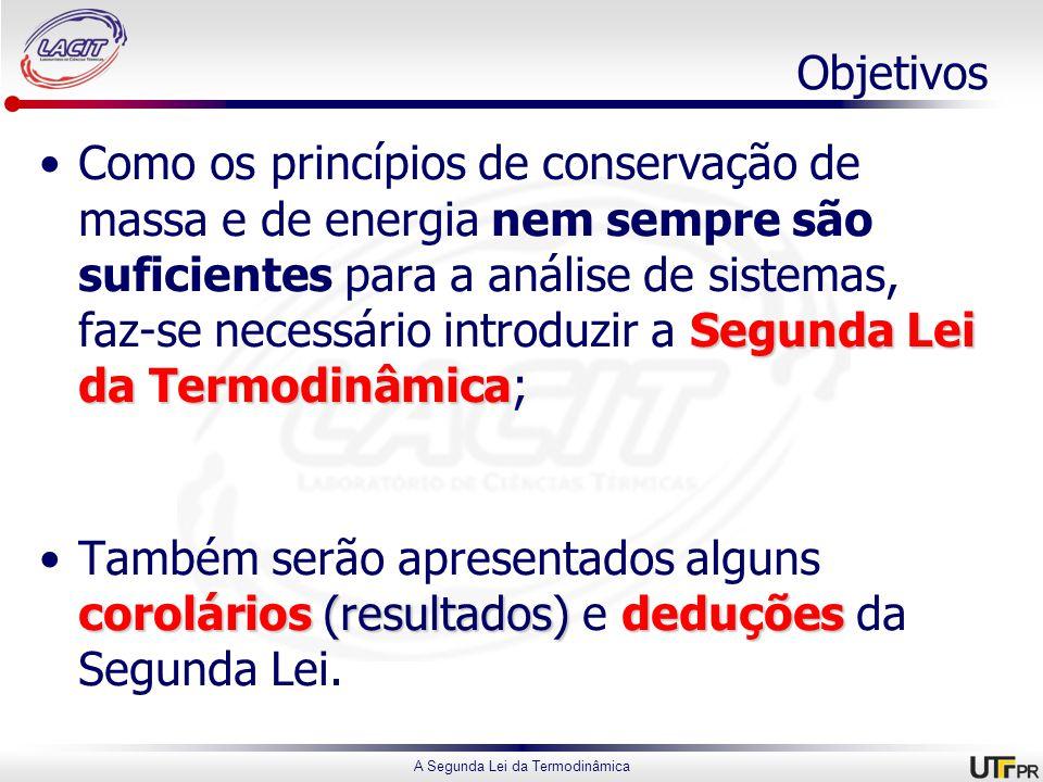 A Segunda Lei da Termodinâmica Objetivos Segunda Lei da TermodinâmicaComo os princípios de conservação de massa e de energia nem sempre são suficientes para a análise de sistemas, faz-se necessário introduzir a Segunda Lei da Termodinâmica; corolários(resultados)deduçõesTambém serão apresentados alguns corolários (resultados) e deduções da Segunda Lei.