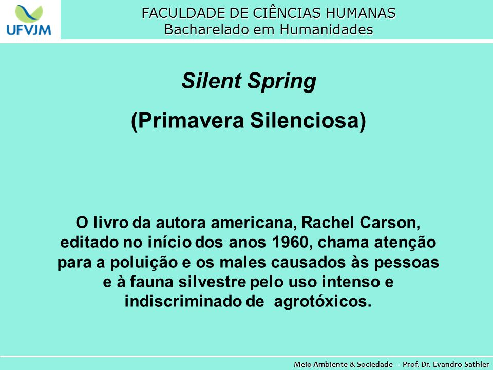 FACULDADE DE CIÊNCIAS HUMANAS Bacharelado em Humanidades Meio Ambiente & Sociedade - Prof. Dr. Evandro Sathler Silent Spring (Primavera Silenciosa) O