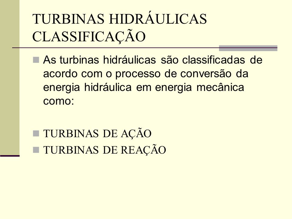 As turbinas hidráulicas são classificadas de acordo com o processo de conversão da energia hidráulica em energia mecânica como: TURBINAS DE AÇÃO TURBI