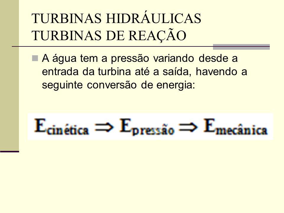 A água tem a pressão variando desde a entrada da turbina até a saída, havendo a seguinte conversão de energia: TURBINAS HIDRÁULICAS TURBINAS DE REAÇÃO