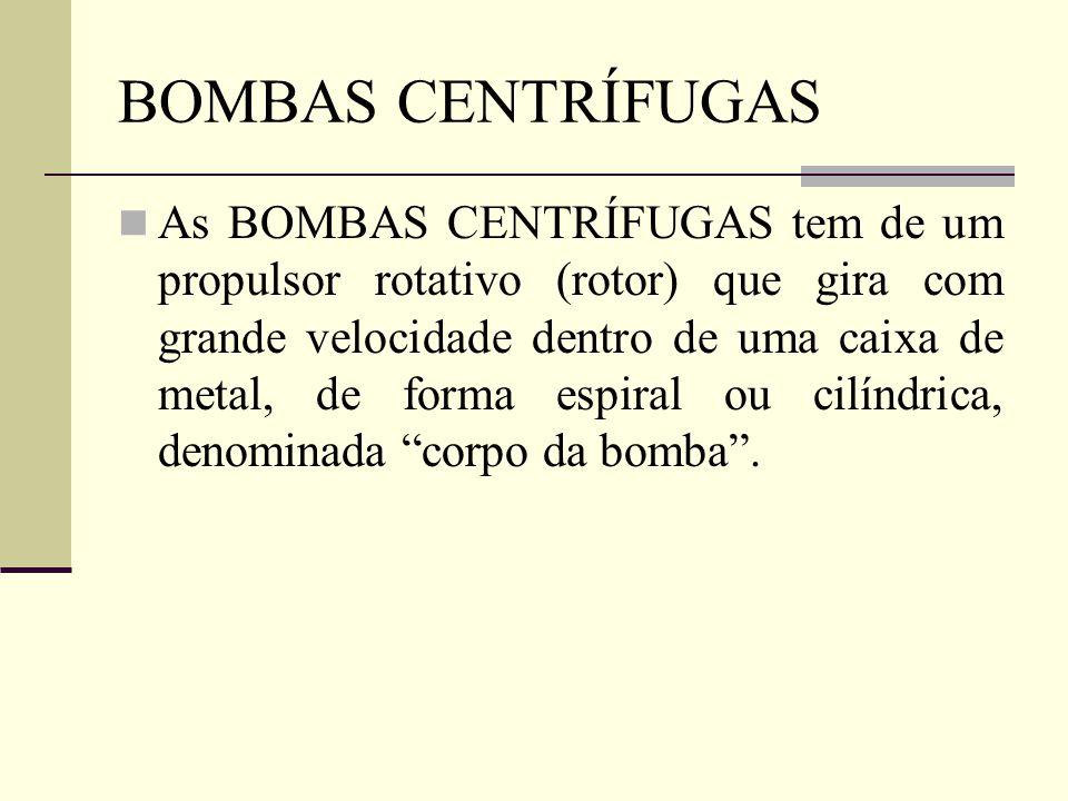 BOMBAS CENTRÍFUGAS As BOMBAS CENTRÍFUGAS tem de um propulsor rotativo (rotor) que gira com grande velocidade dentro de uma caixa de metal, de forma es