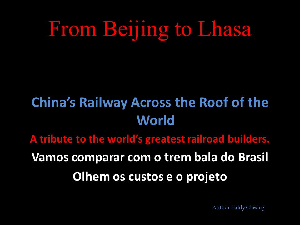 From Beijing to Lhasa China's Railway Across the Roof of the World A tribute to the world's greatest railroad builders. Vamos comparar com o trem bala