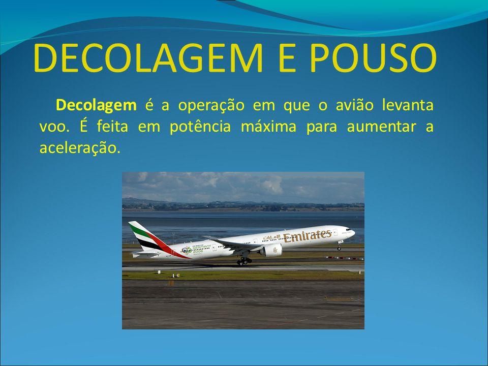 DECOLAGEM E POUSO Decolagem é a operação em que o avião levanta voo. É feita em potência máxima para aumentar a aceleração.