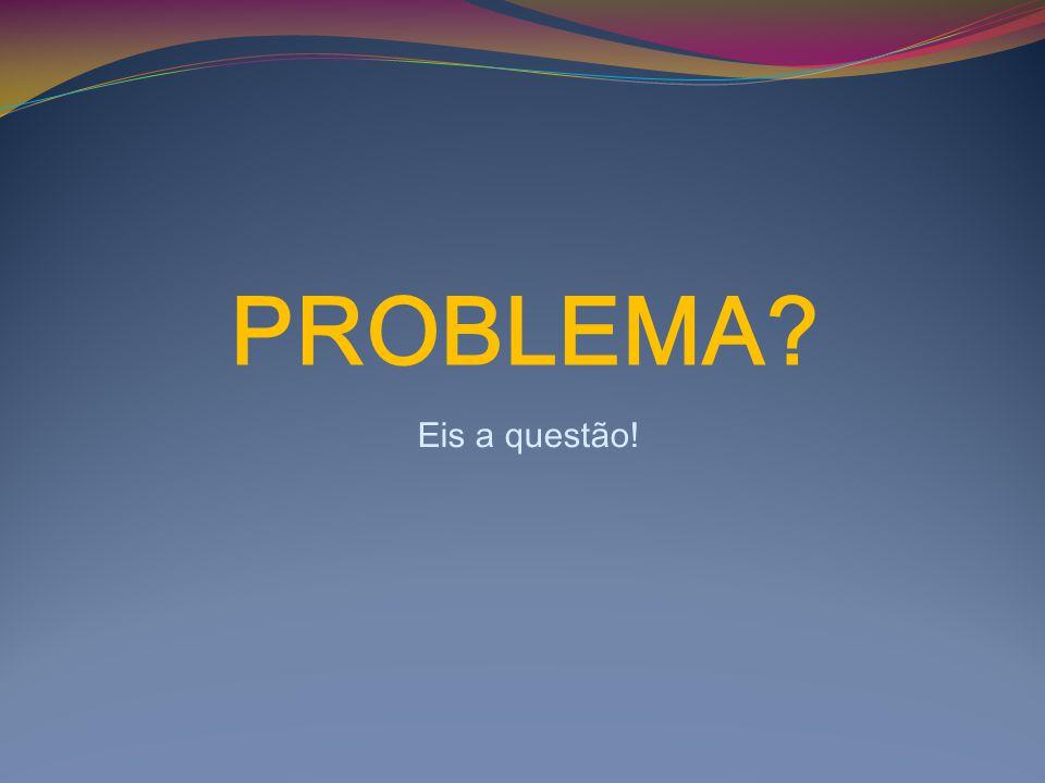 PROBLEMA? Eis a questão!