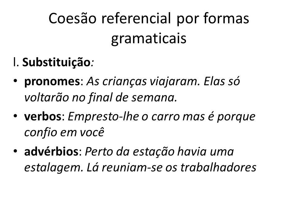 Coesão referencial por formas gramaticais l. Substituição: pronomes: As crianças viajaram. Elas só voltarão no final de semana. verbos: Empresto-lhe o