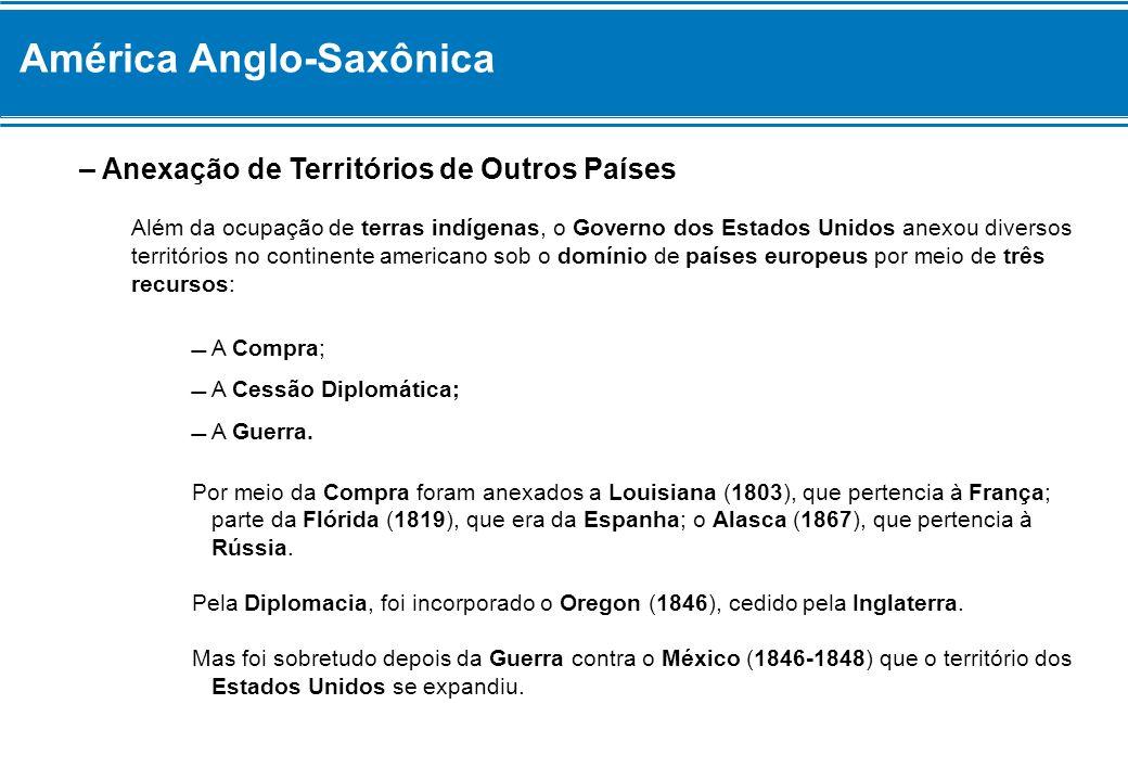 América Anglo-Saxônica – Anexação de Territórios de Outros Países Além da ocupação de terras indígenas, o Governo dos Estados Unidos anexou diversos t