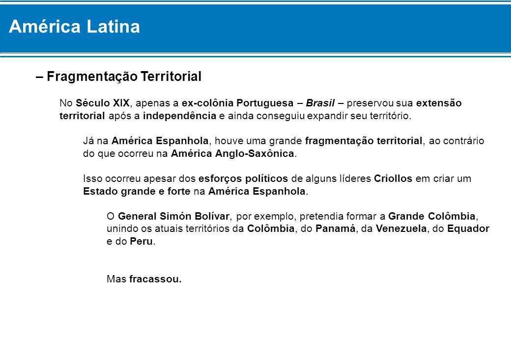 América Latina – Fragmentação Territorial No Século XIX, apenas a ex-colônia Portuguesa – Brasil – preservou sua extensão territorial após a independê