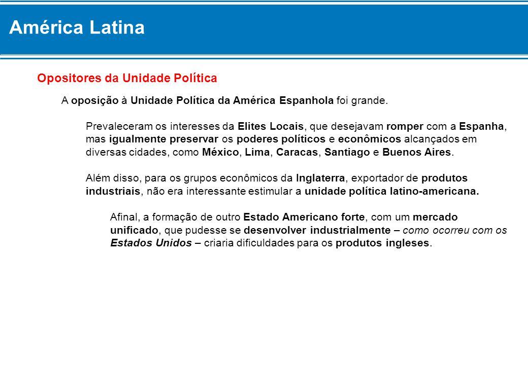 América Latina Opositores da Unidade Política A oposição à Unidade Política da América Espanhola foi grande. Prevaleceram os interesses da Elites Loca