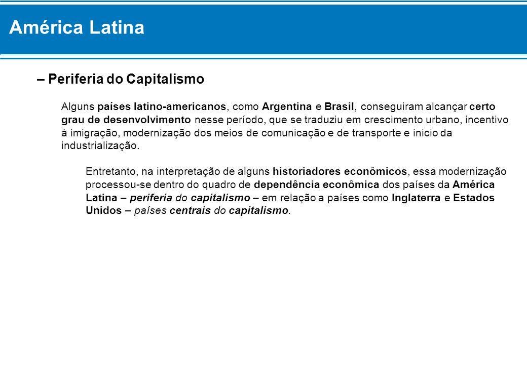América Latina – Periferia do Capitalismo Alguns países latino-americanos, como Argentina e Brasil, conseguiram alcançar certo grau de desenvolvimento