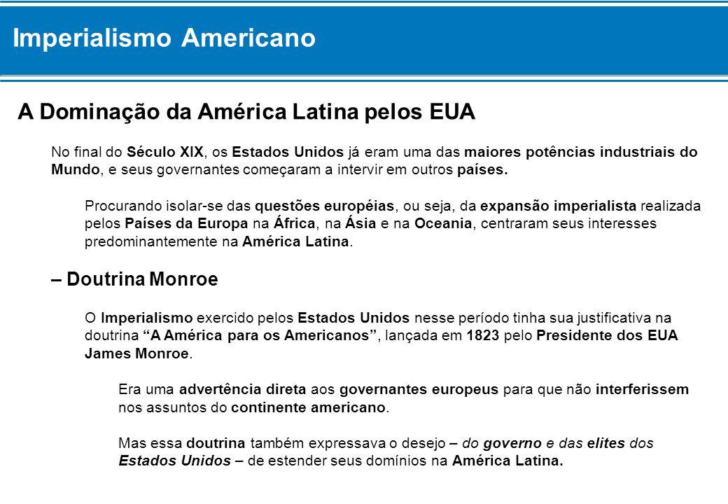 A Dominação da América Latina pelos EUA No final do Século XIX, os Estados Unidos já eram uma das maiores potências industriais do Mundo, e seus gover