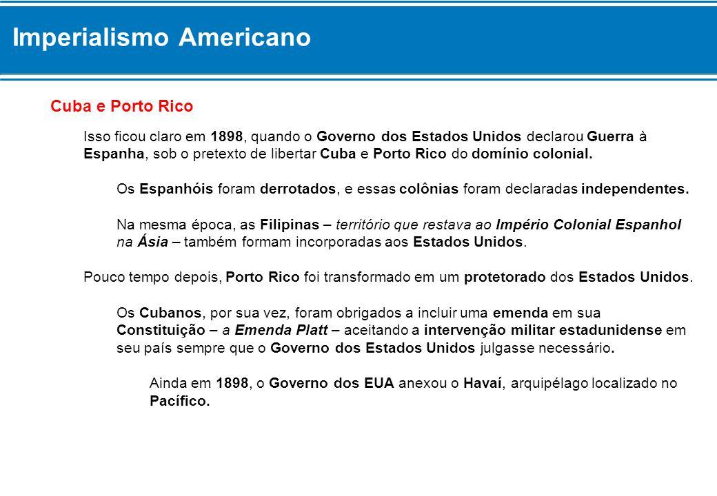 Imperialismo Americano Cuba e Porto Rico Isso ficou claro em 1898, quando o Governo dos Estados Unidos declarou Guerra à Espanha, sob o pretexto de li