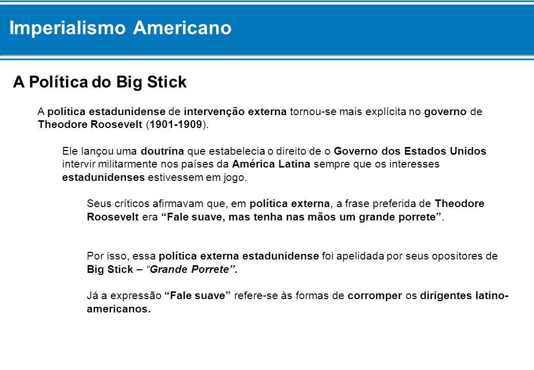 A Política do Big Stick A política estadunidense de intervenção externa tornou-se mais explícita no governo de Theodore Roosevelt (1901-1909). Ele lan