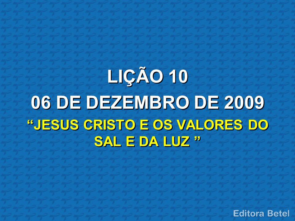 """LIÇÃO 10 06 DE DEZEMBRO DE 2009 """"JESUS CRISTO E OS VALORES DO SAL E DA LUZ """""""