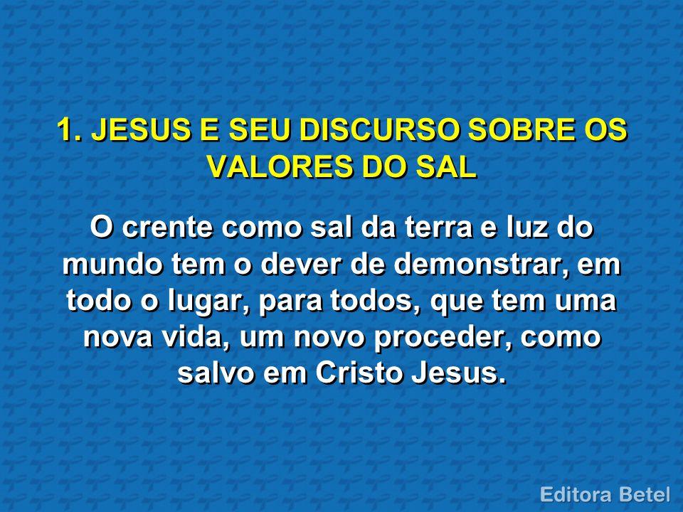 1. JESUS E SEU DISCURSO SOBRE OS VALORES DO SAL O crente como sal da terra e luz do mundo tem o dever de demonstrar, em todo o lugar, para todos, que