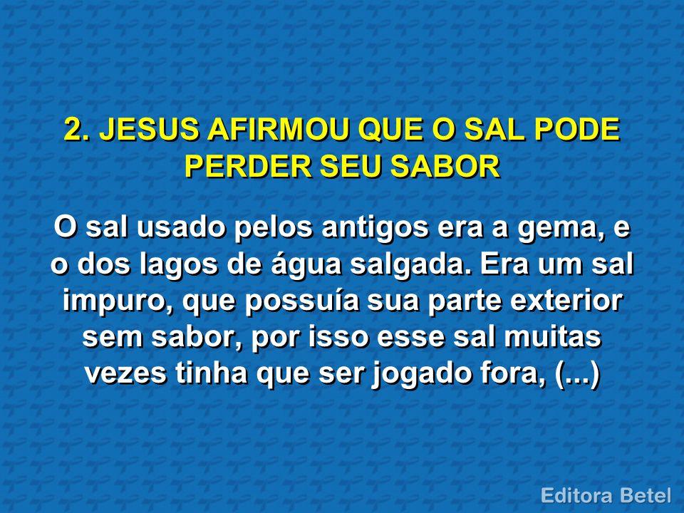 2. JESUS AFIRMOU QUE O SAL PODE PERDER SEU SABOR O sal usado pelos antigos era a gema, e o dos lagos de água salgada. Era um sal impuro, que possuía s