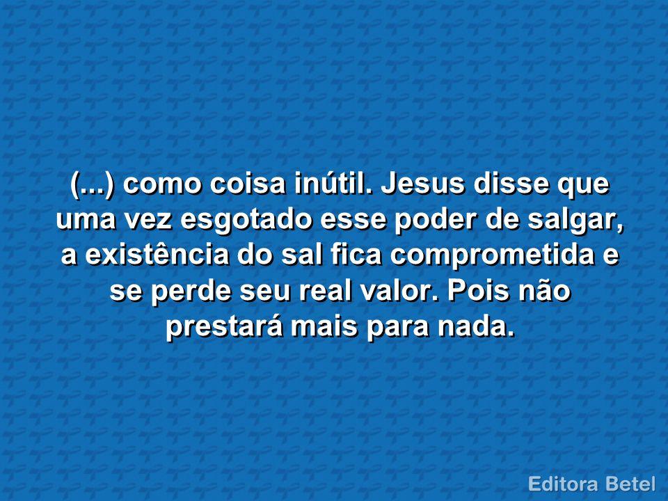 (...) como coisa inútil. Jesus disse que uma vez esgotado esse poder de salgar, a existência do sal fica comprometida e se perde seu real valor. Pois
