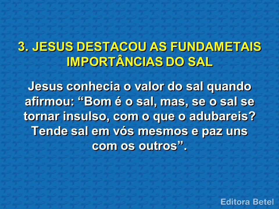 """3. JESUS DESTACOU AS FUNDAMETAIS IMPORTÂNCIAS DO SAL Jesus conhecia o valor do sal quando afirmou: """"Bom é o sal, mas, se o sal se tornar insulso, com"""