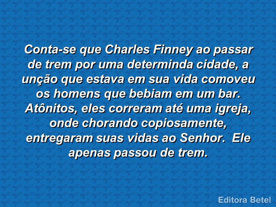 Conta-se que Charles Finney ao passar de trem por uma determinda cidade, a unção que estava em sua vida comoveu os homens que bebiam em um bar. Atônit