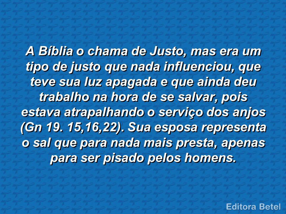 A Bíblia o chama de Justo, mas era um tipo de justo que nada influenciou, que teve sua luz apagada e que ainda deu trabalho na hora de se salvar, pois