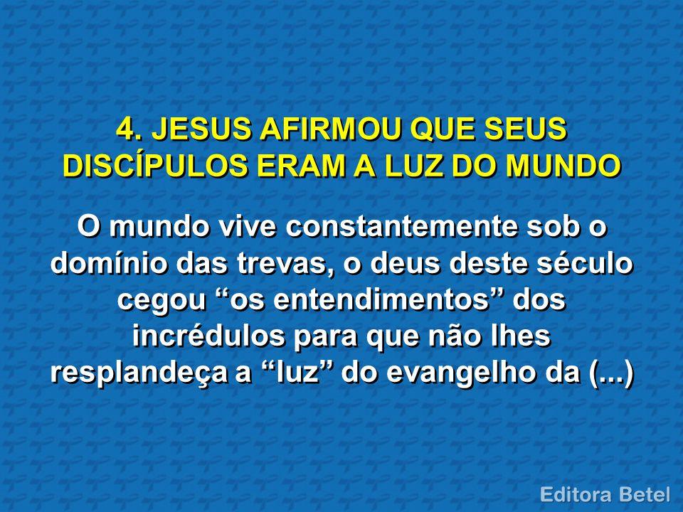 """4. JESUS AFIRMOU QUE SEUS DISCÍPULOS ERAM A LUZ DO MUNDO O mundo vive constantemente sob o domínio das trevas, o deus deste século cegou """"os entendime"""