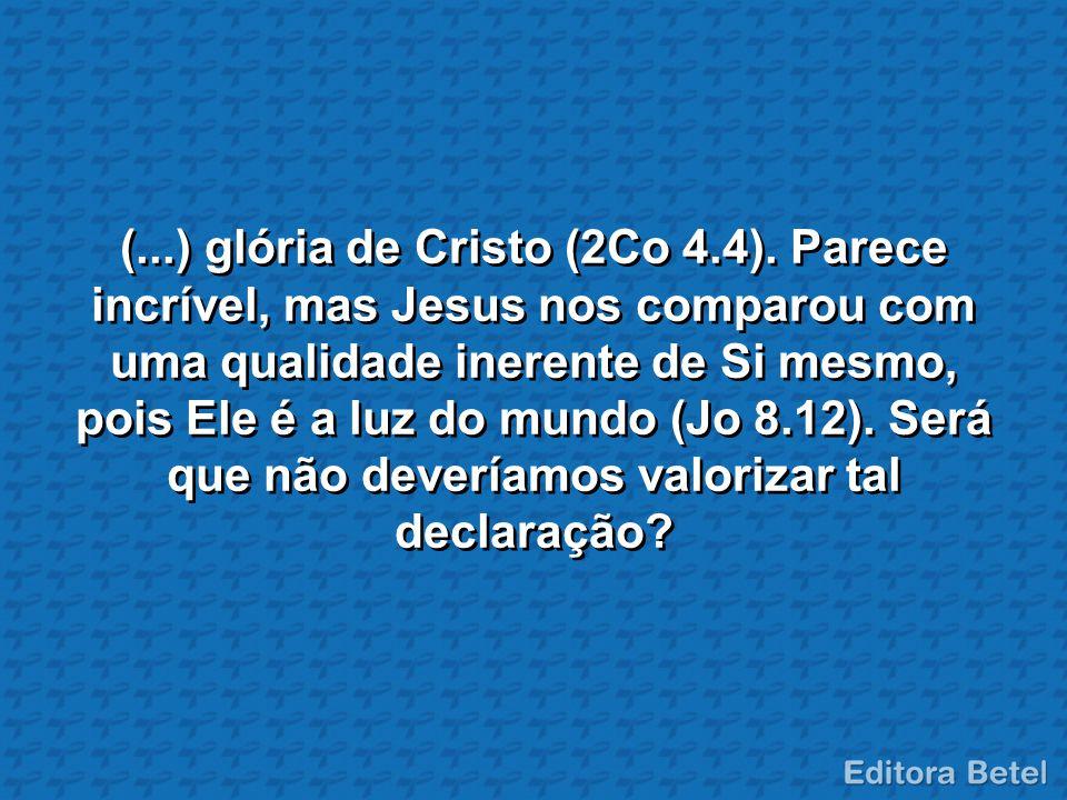 (...) glória de Cristo (2Co 4.4). Parece incrível, mas Jesus nos comparou com uma qualidade inerente de Si mesmo, pois Ele é a luz do mundo (Jo 8.12).
