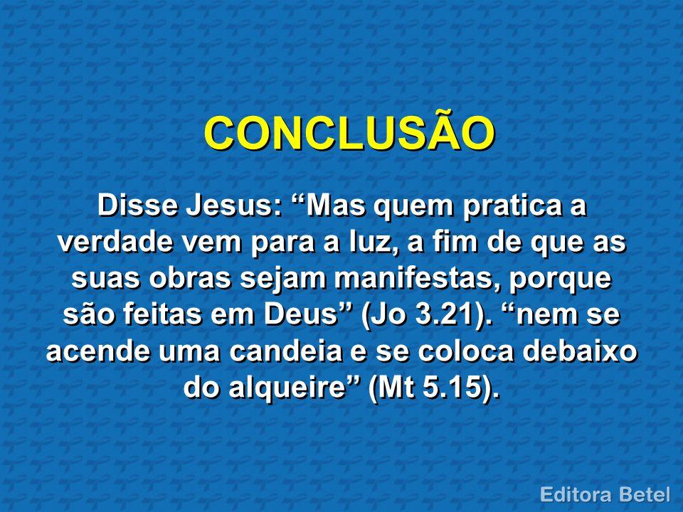 """CONCLUSÃO Disse Jesus: """"Mas quem pratica a verdade vem para a luz, a fim de que as suas obras sejam manifestas, porque são feitas em Deus"""" (Jo 3.21)."""