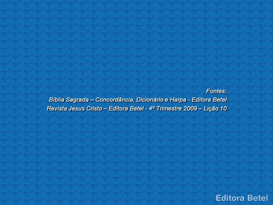 Fontes: Bíblia Sagrada – Concordância, Dicionário e Harpa - Editora Betel Revista Jesus Cristo – Editora Betel - 4º Trimestre 2009 – Lição 10