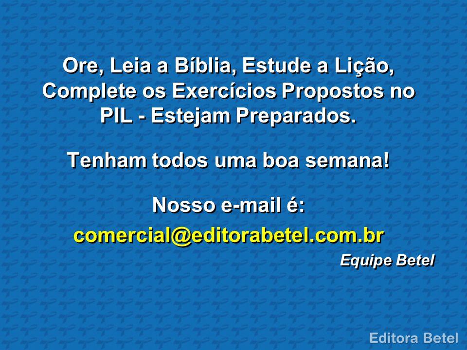 Ore, Leia a Bíblia, Estude a Lição, Complete os Exercícios Propostos no PIL - Estejam Preparados. Tenham todos uma boa semana! Nosso e-mail é: comerci