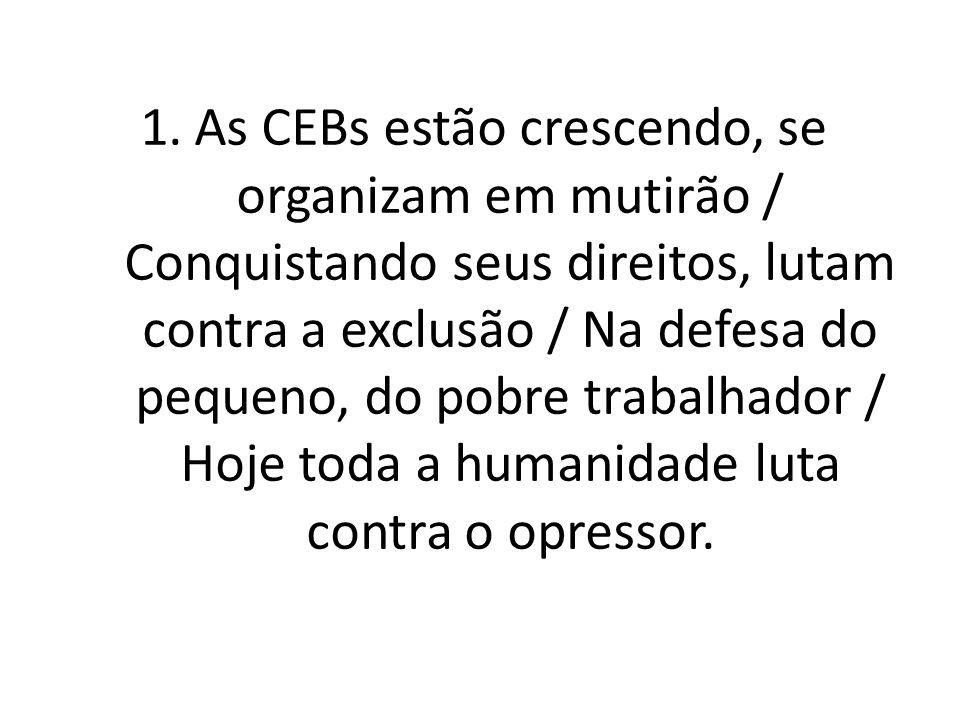 1.As CEBs estão crescendo, se organizam em mutirão / Conquistando seus direitos, lutam contra a exclusão / Na defesa do pequeno, do pobre trabalhador / Hoje toda a humanidade luta contra o opressor.