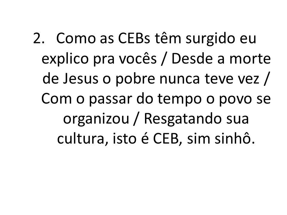 2.Como as CEBs têm surgido eu explico pra vocês / Desde a morte de Jesus o pobre nunca teve vez / Com o passar do tempo o povo se organizou / Resgatando sua cultura, isto é CEB, sim sinhô.