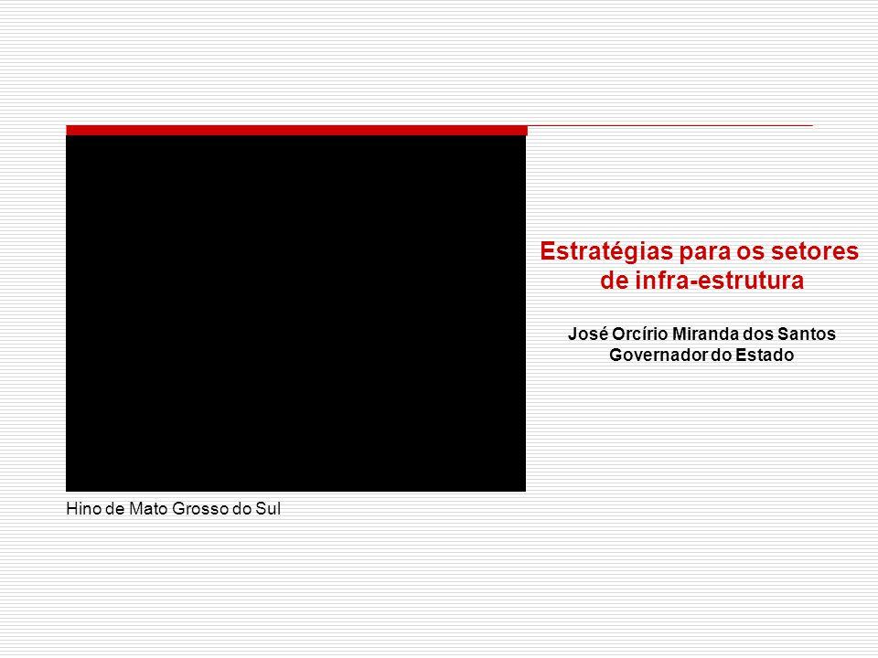 Hino de Mato Grosso do Sul Estratégias para os setores de infra-estrutura José Orcírio Miranda dos Santos Governador do Estado