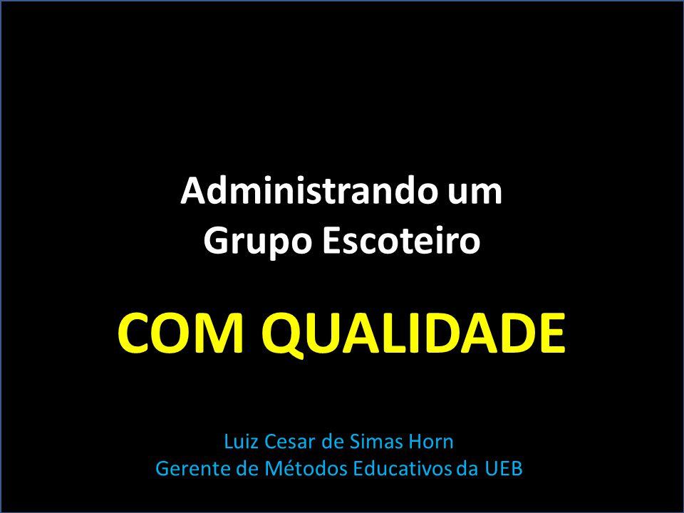 Administrando um Grupo Escoteiro COM QUALIDADE Luiz Cesar de Simas Horn Gerente de Métodos Educativos da UEB