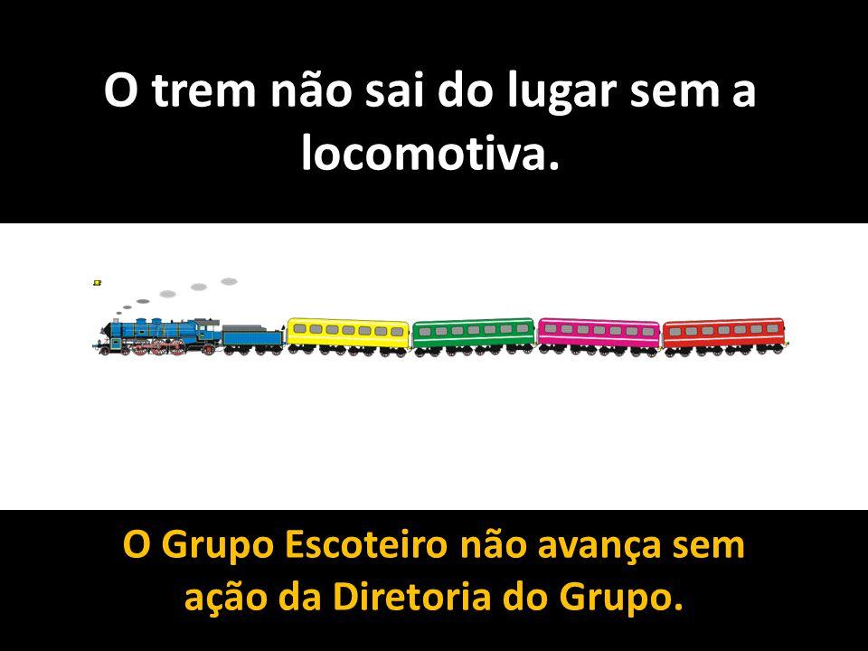 O trem não sai do lugar sem a locomotiva. O Grupo Escoteiro não avança sem ação da Diretoria do Grupo.