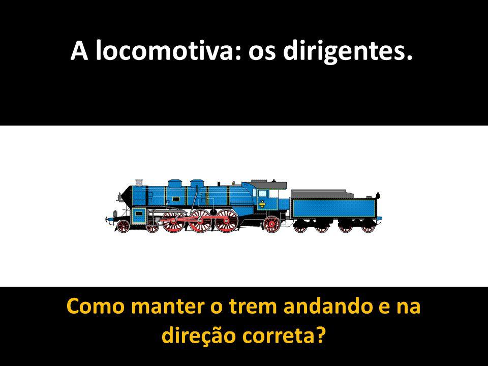 A locomotiva: os dirigentes. Como manter o trem andando e na direção correta?