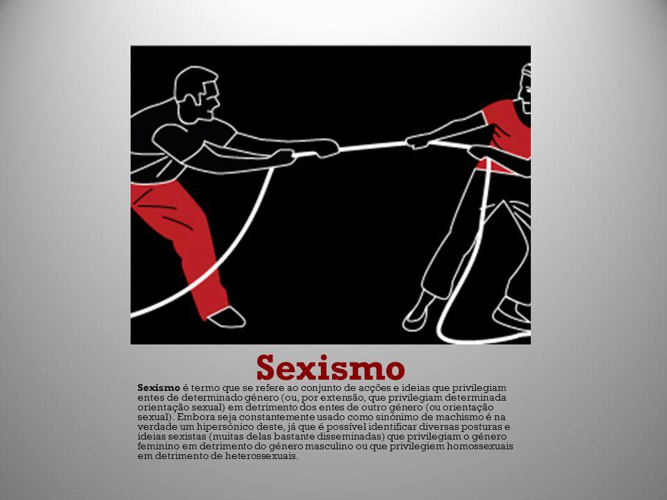 Sexismo Sexismo é termo que se refere ao conjunto de acções e ideias que privilegiam entes de determinado género (ou, por extensão, que privilegiam de